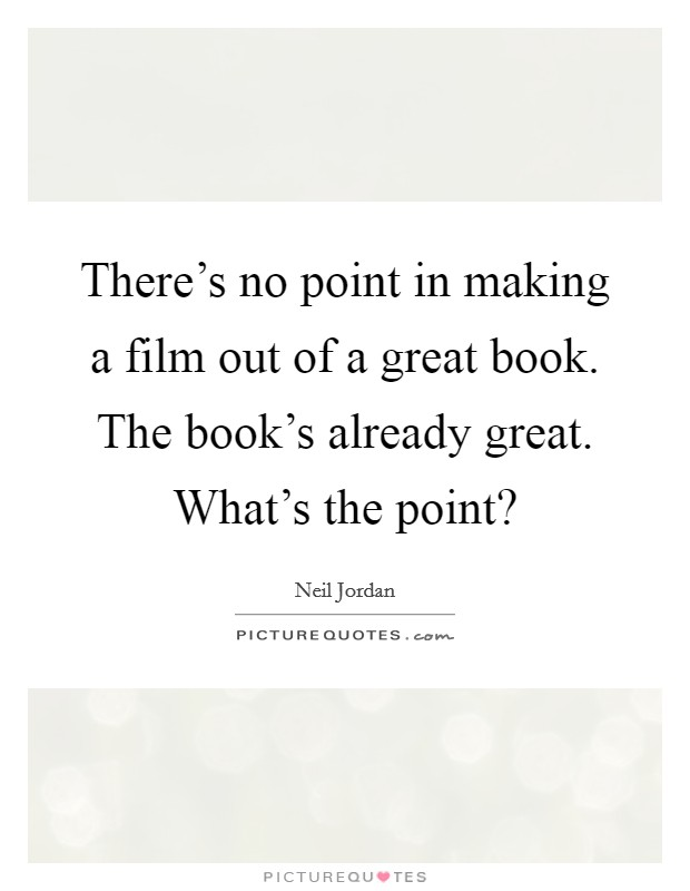 There's no point in making a film out of a great book. The book's already great. What's the point? Picture Quote #1
