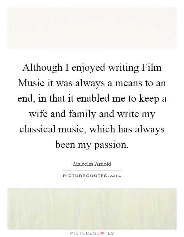Although I enjoyed writing Film Music it was always a means to an end, in that it enabled me to keep a wife and family and write my classical music, which has always been my passion Picture Quote #1