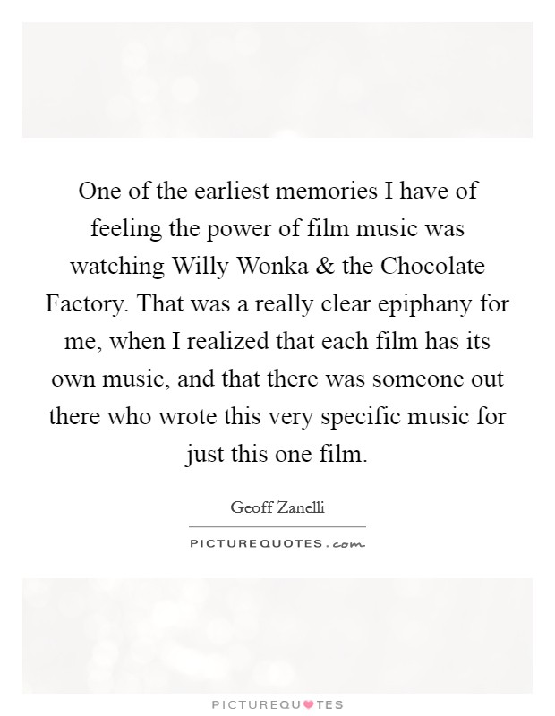 One of the earliest memories I have of feeling the power of film music was watching Willy Wonka and the Chocolate Factory. That was a really clear epiphany for me, when I realized that each film has its own music, and that there was someone out there who wrote this very specific music for just this one film Picture Quote #1