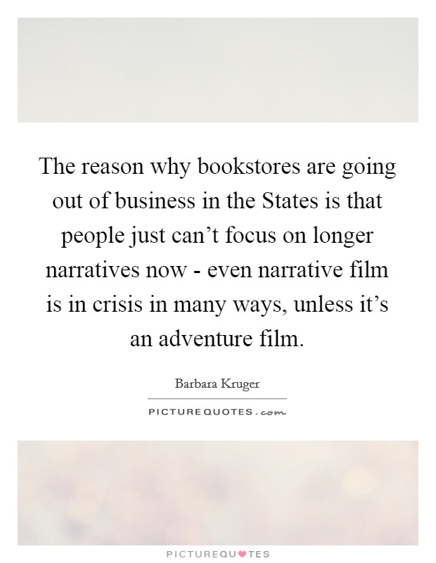 The reason why bookstores are going out of business in the States is that people just can't focus on longer narratives now - even narrative film is in crisis in many ways, unless it's an adventure film Picture Quote #1