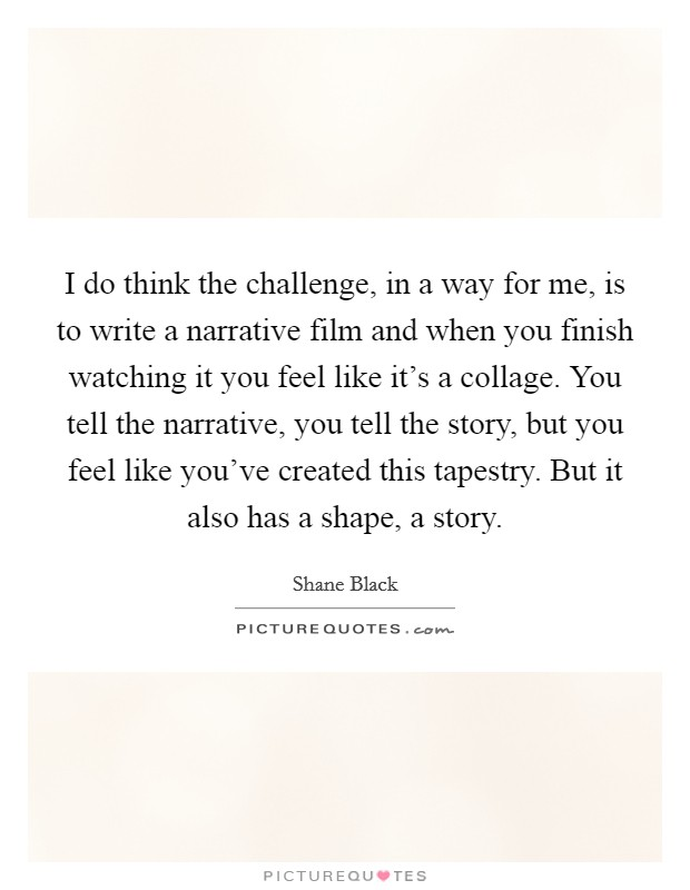 I do think the challenge, in a way for me, is to write a narrative film and when you finish watching it you feel like it's a collage. You tell the narrative, you tell the story, but you feel like you've created this tapestry. But it also has a shape, a story Picture Quote #1