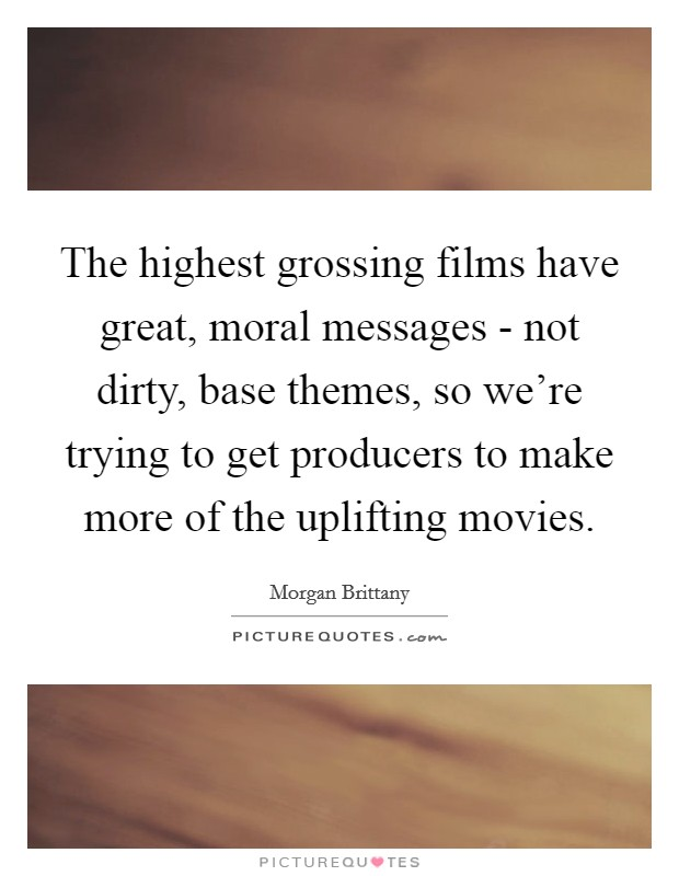 The highest grossing films have great, moral messages - not dirty, base themes, so we're trying to get producers to make more of the uplifting movies. Picture Quote #1
