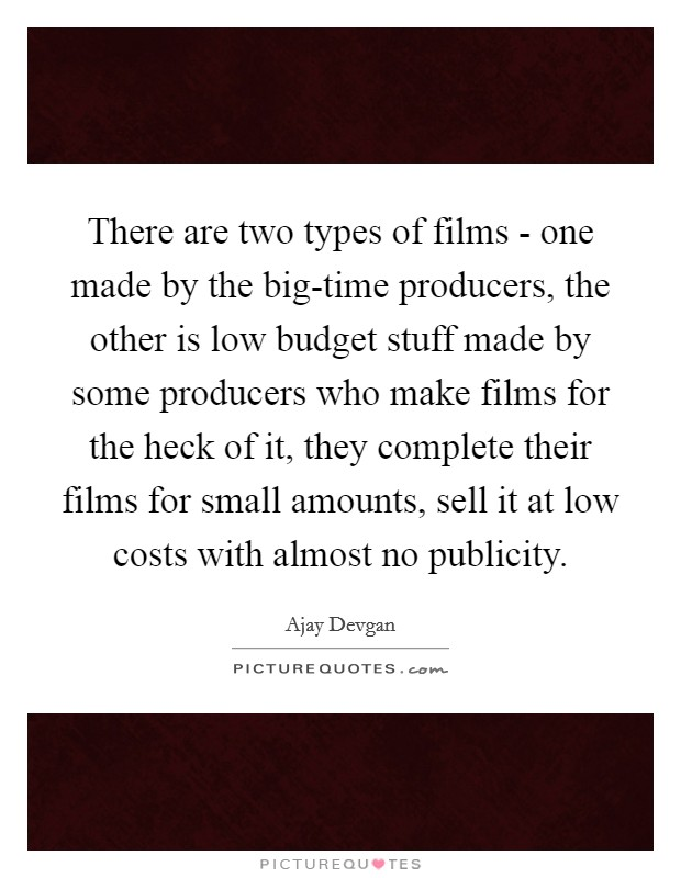 There are two types of films - one made by the big-time producers, the other is low budget stuff made by some producers who make films for the heck of it, they complete their films for small amounts, sell it at low costs with almost no publicity Picture Quote #1