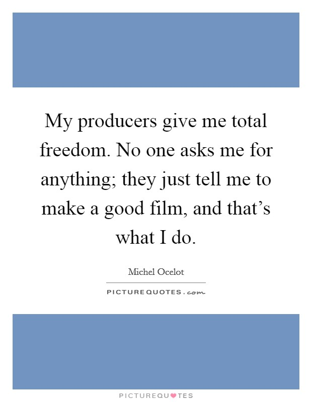 My producers give me total freedom. No one asks me for anything; they just tell me to make a good film, and that's what I do Picture Quote #1
