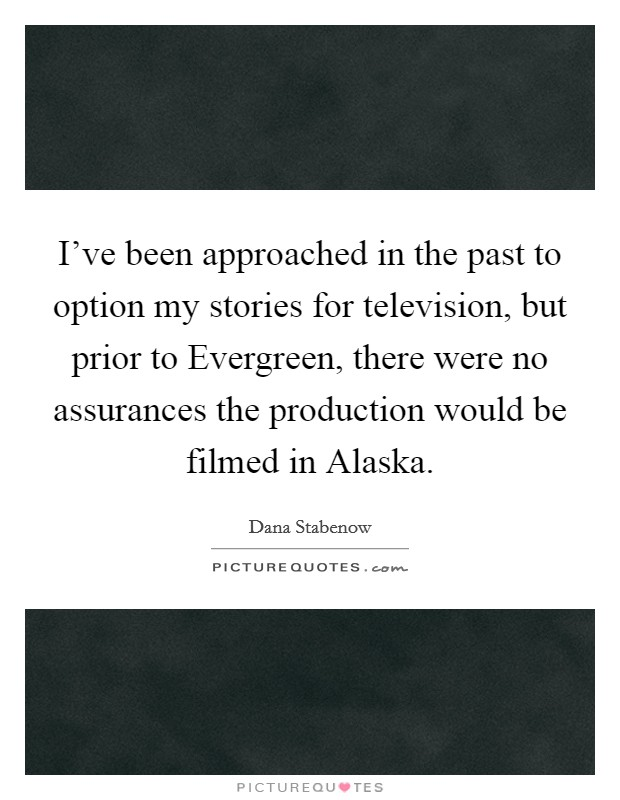 I've been approached in the past to option my stories for television, but prior to Evergreen, there were no assurances the production would be filmed in Alaska Picture Quote #1