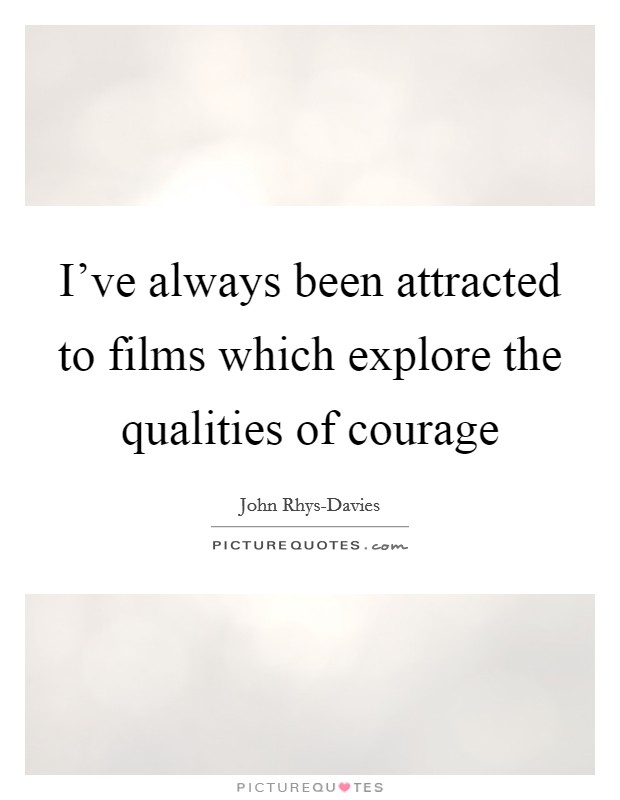 I've always been attracted to films which explore the qualities of courage Picture Quote #1
