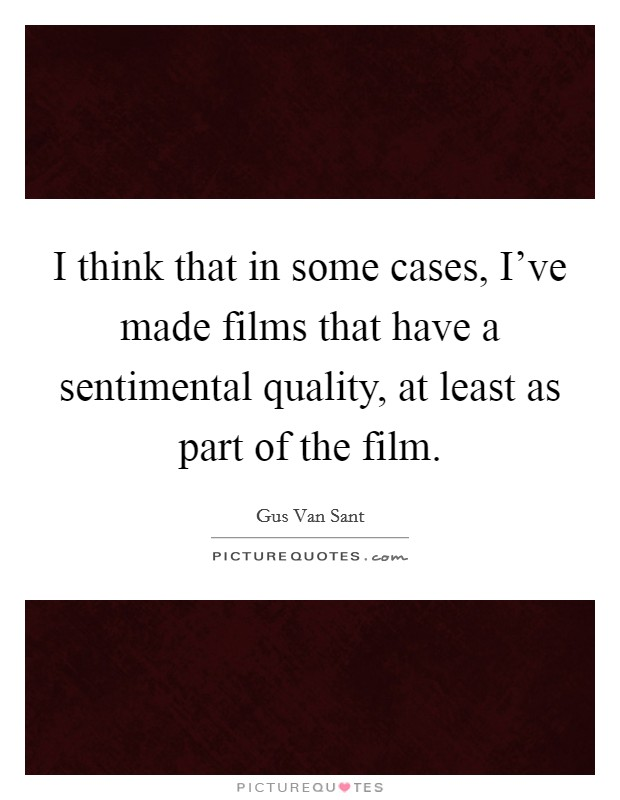 I think that in some cases, I've made films that have a sentimental quality, at least as part of the film Picture Quote #1