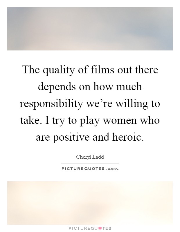 The quality of films out there depends on how much responsibility we're willing to take. I try to play women who are positive and heroic Picture Quote #1