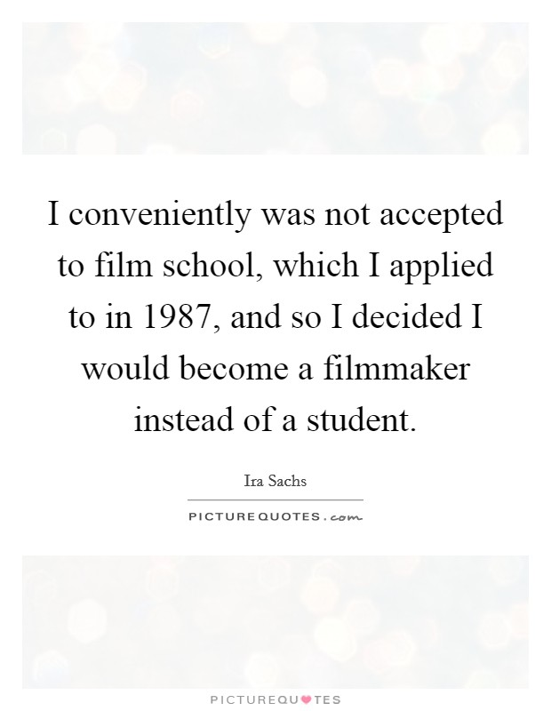 I conveniently was not accepted to film school, which I applied to in 1987, and so I decided I would become a filmmaker instead of a student Picture Quote #1