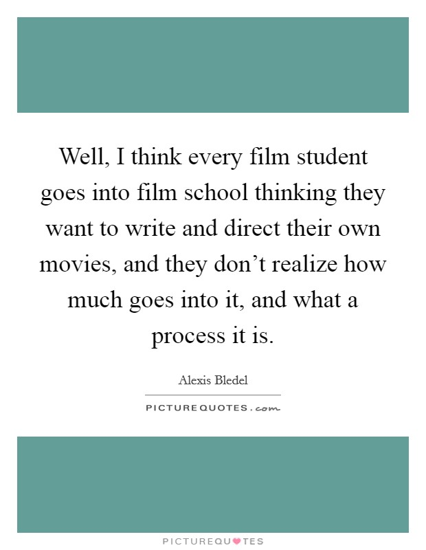 Well, I think every film student goes into film school thinking they want to write and direct their own movies, and they don't realize how much goes into it, and what a process it is. Picture Quote #1