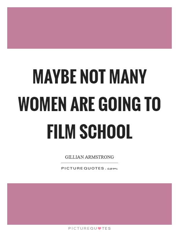 Maybe not many women are going to film school Picture Quote #1