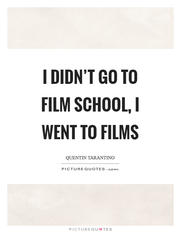 I didn't go to film school, I went to films Picture Quote #1