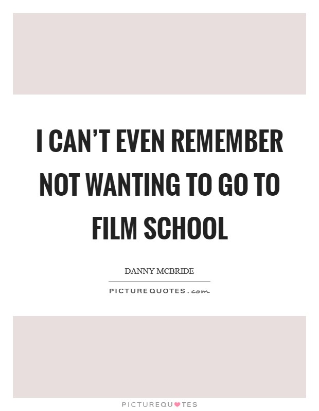 I can't even remember not wanting to go to film school Picture Quote #1