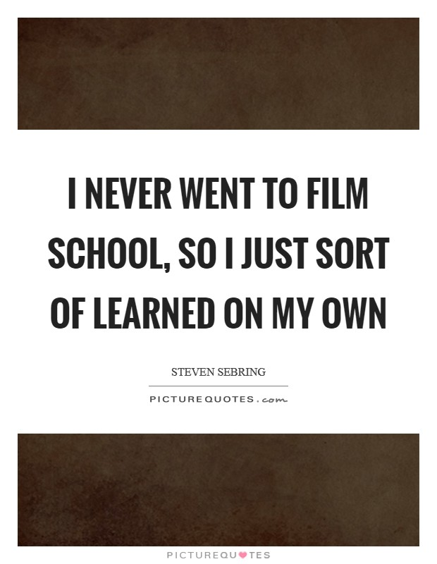I never went to film school, so I just sort of learned on my own Picture Quote #1