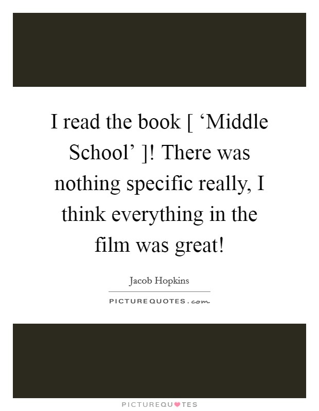 I read the book [ 'Middle School' ]! There was nothing specific really, I think everything in the film was great! Picture Quote #1