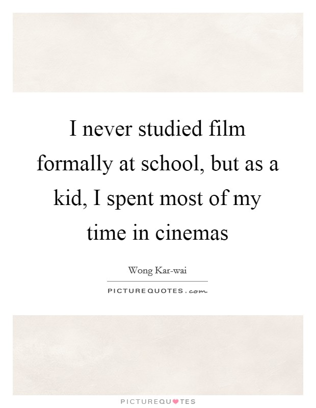 I never studied film formally at school, but as a kid, I spent most of my time in cinemas Picture Quote #1