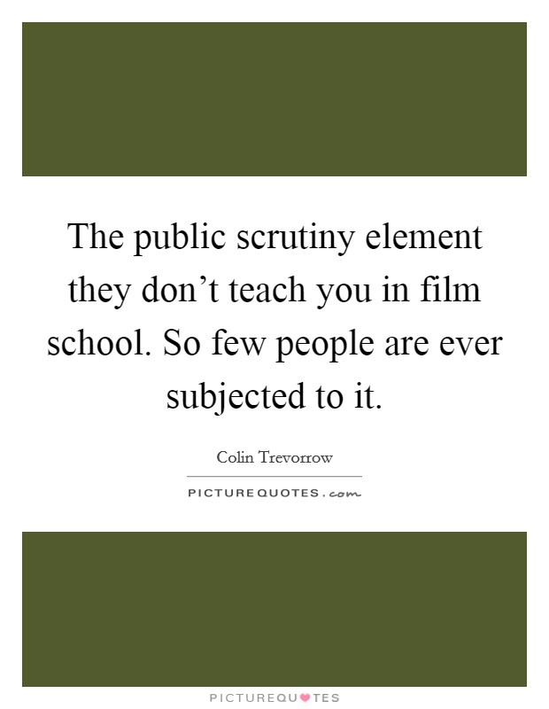 The public scrutiny element they don't teach you in film school. So few people are ever subjected to it Picture Quote #1