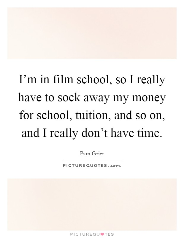 I'm in film school, so I really have to sock away my money for school, tuition, and so on, and I really don't have time Picture Quote #1