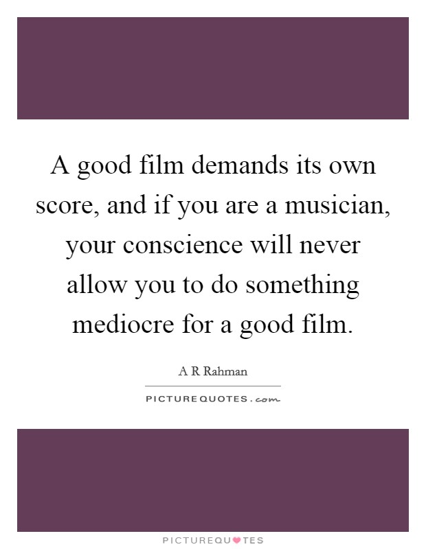 A good film demands its own score, and if you are a musician, your conscience will never allow you to do something mediocre for a good film Picture Quote #1