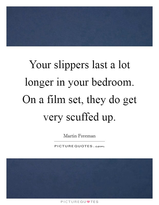 Your slippers last a lot longer in your bedroom. On a film set, they do get very scuffed up Picture Quote #1