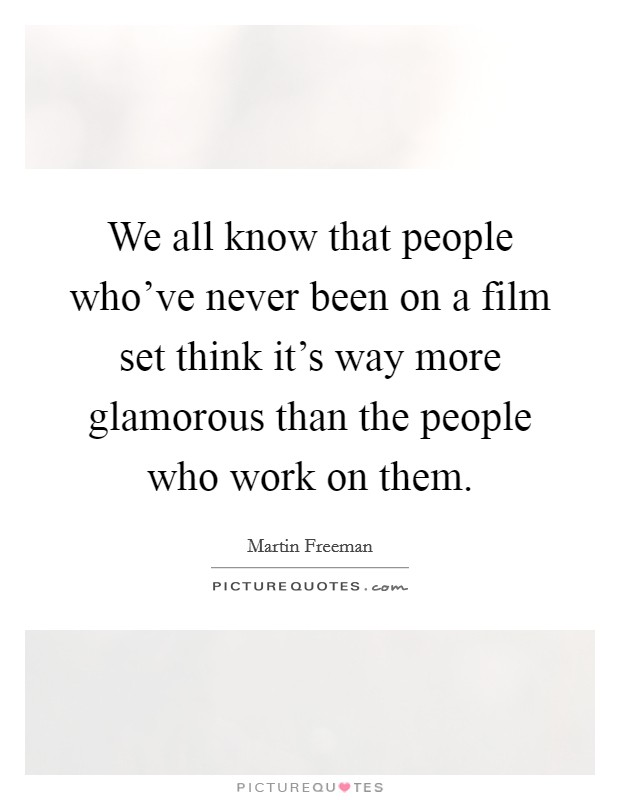 We all know that people who've never been on a film set think it's way more glamorous than the people who work on them Picture Quote #1