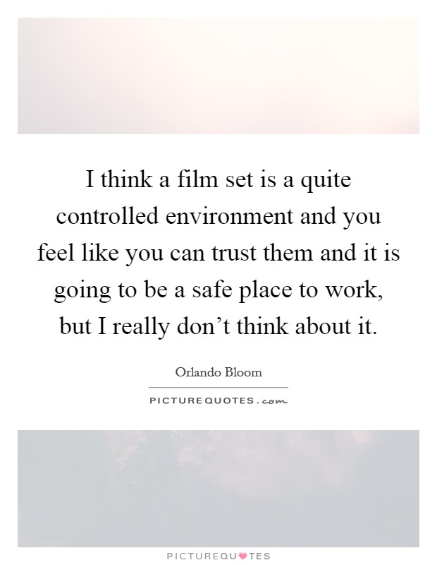 I think a film set is a quite controlled environment and you feel like you can trust them and it is going to be a safe place to work, but I really don't think about it Picture Quote #1