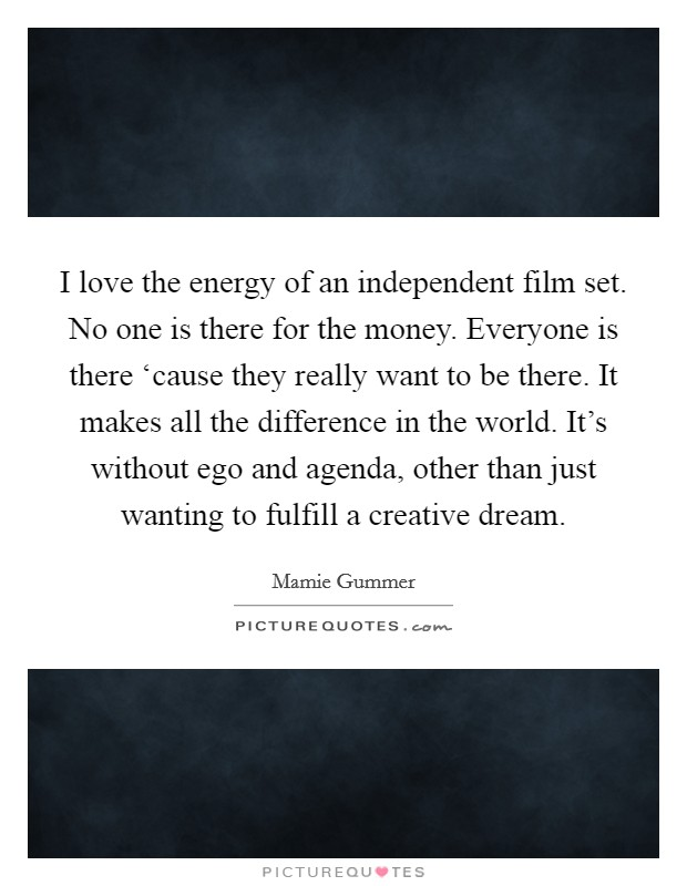 I love the energy of an independent film set. No one is there for the money. Everyone is there 'cause they really want to be there. It makes all the difference in the world. It's without ego and agenda, other than just wanting to fulfill a creative dream Picture Quote #1