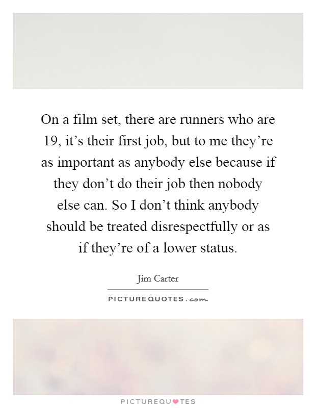 On a film set, there are runners who are 19, it's their first job, but to me they're as important as anybody else because if they don't do their job then nobody else can. So I don't think anybody should be treated disrespectfully or as if they're of a lower status Picture Quote #1