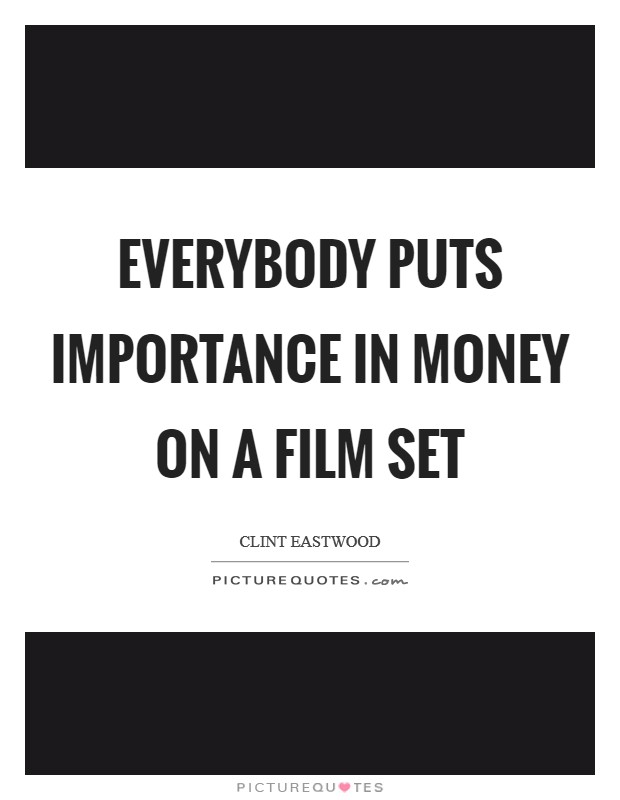 Everybody puts importance in money on a film set Picture Quote #1