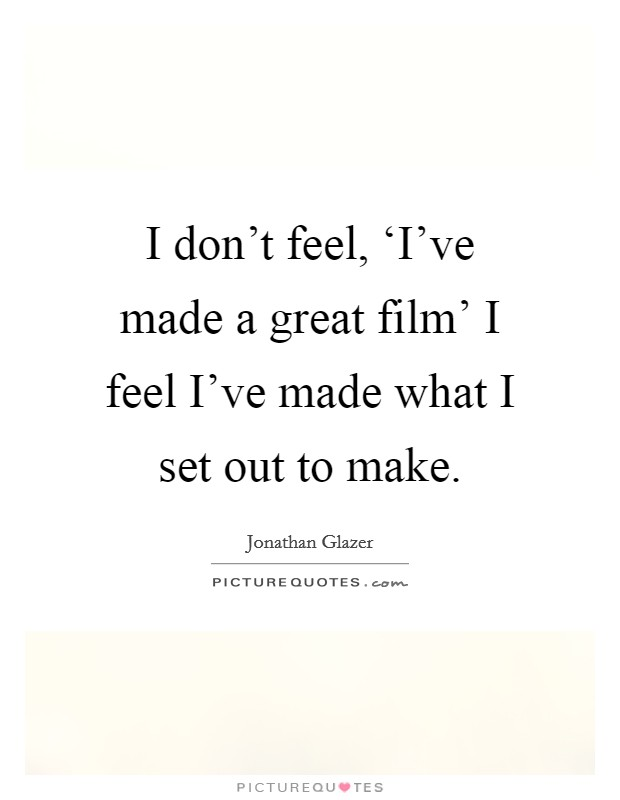 I don't feel, 'I've made a great film' I feel I've made what I set out to make Picture Quote #1