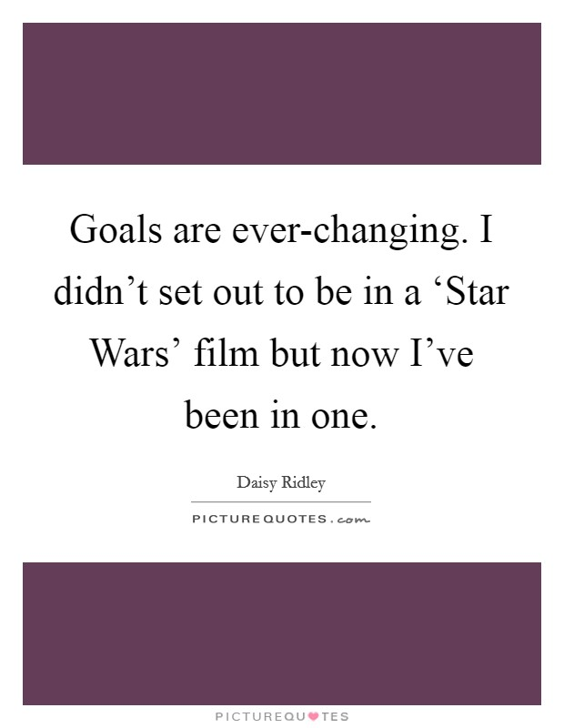 Goals are ever-changing. I didn't set out to be in a 'Star Wars' film but now I've been in one. Picture Quote #1