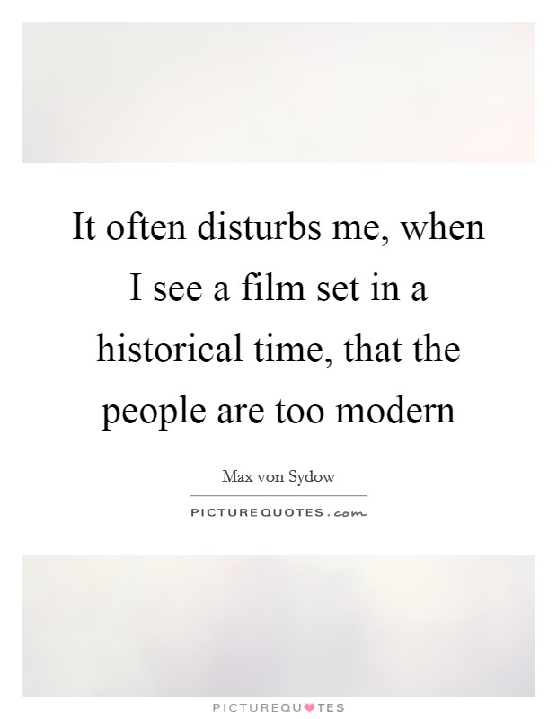 It often disturbs me, when I see a film set in a historical time, that the people are too modern Picture Quote #1