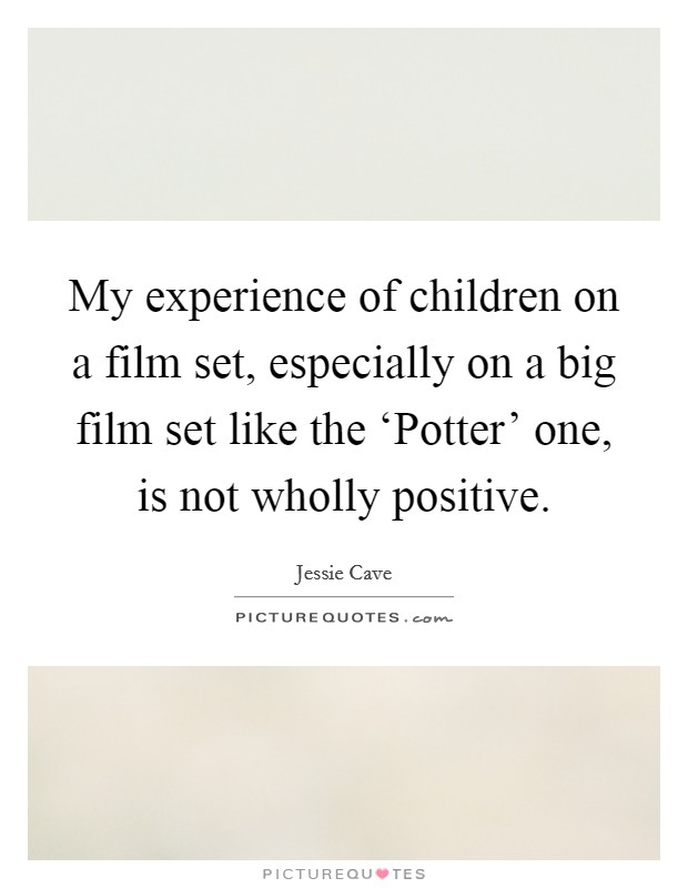 My experience of children on a film set, especially on a big film set like the 'Potter' one, is not wholly positive Picture Quote #1