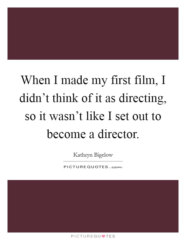When I made my first film, I didn't think of it as directing, so it wasn't like I set out to become a director Picture Quote #1