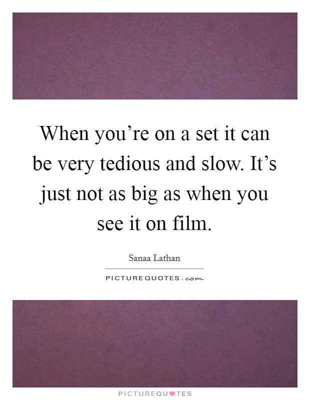 When you're on a set it can be very tedious and slow. It's just not as big as when you see it on film Picture Quote #1
