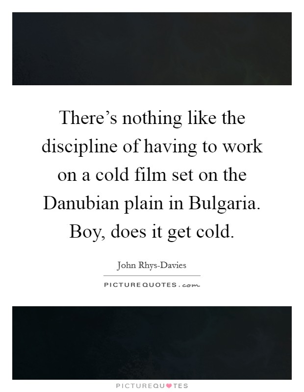 There's nothing like the discipline of having to work on a cold film set on the Danubian plain in Bulgaria. Boy, does it get cold Picture Quote #1