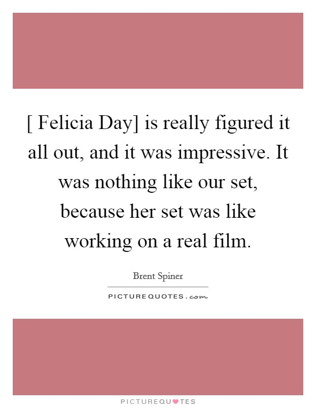 [ Felicia Day] is really figured it all out, and it was impressive. It was nothing like our set, because her set was like working on a real film Picture Quote #1