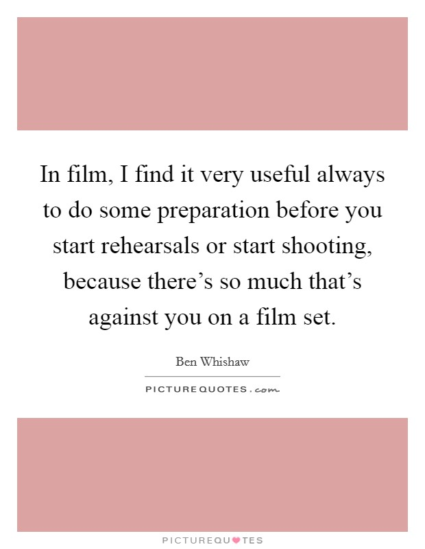 In film, I find it very useful always to do some preparation before you start rehearsals or start shooting, because there's so much that's against you on a film set Picture Quote #1