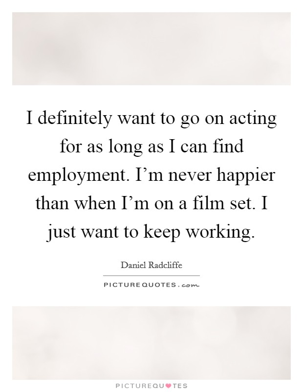 I definitely want to go on acting for as long as I can find employment. I'm never happier than when I'm on a film set. I just want to keep working Picture Quote #1