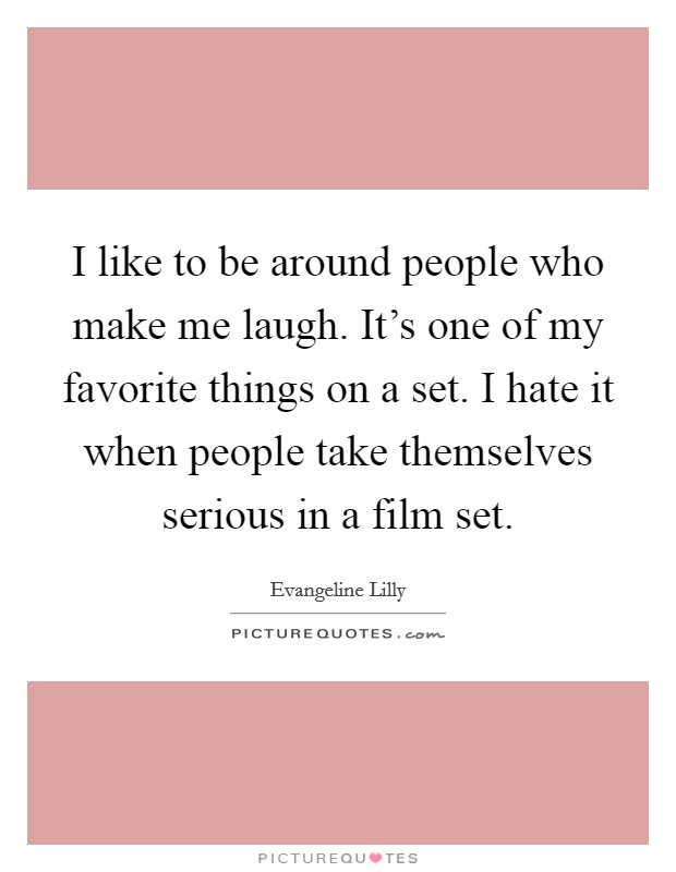 I like to be around people who make me laugh. It's one of my favorite things on a set. I hate it when people take themselves serious in a film set Picture Quote #1