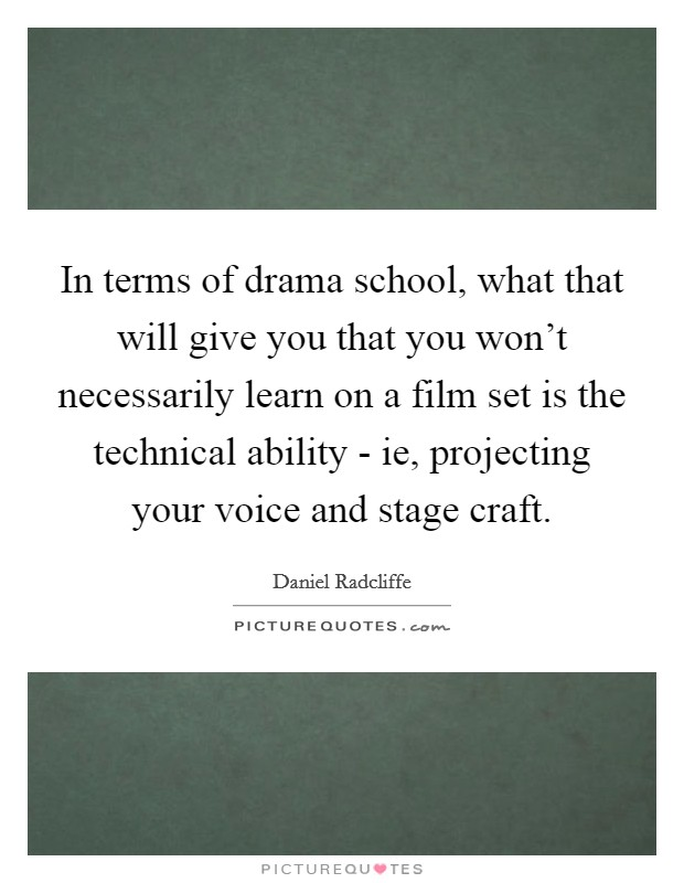 In terms of drama school, what that will give you that you won't necessarily learn on a film set is the technical ability - ie, projecting your voice and stage craft Picture Quote #1