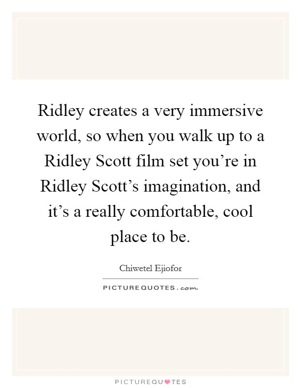 Ridley creates a very immersive world, so when you walk up to a Ridley Scott film set you're in Ridley Scott's imagination, and it's a really comfortable, cool place to be Picture Quote #1