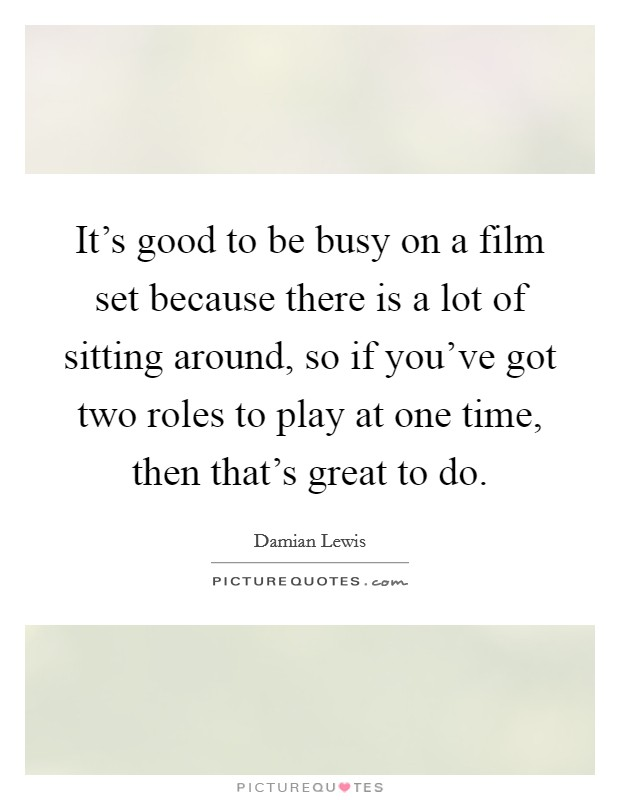 It's good to be busy on a film set because there is a lot of sitting around, so if you've got two roles to play at one time, then that's great to do Picture Quote #1