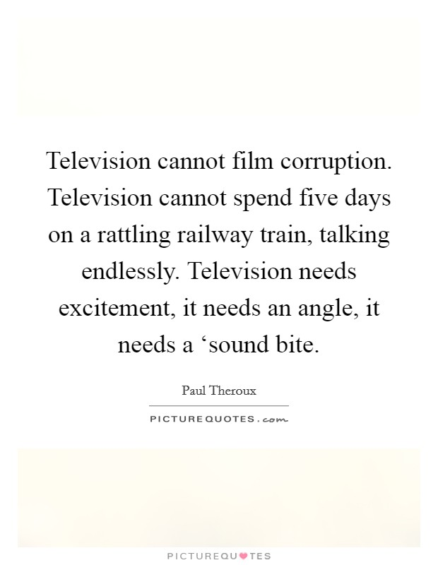Television cannot film corruption. Television cannot spend five days on a rattling railway train, talking endlessly. Television needs excitement, it needs an angle, it needs a 'sound bite Picture Quote #1