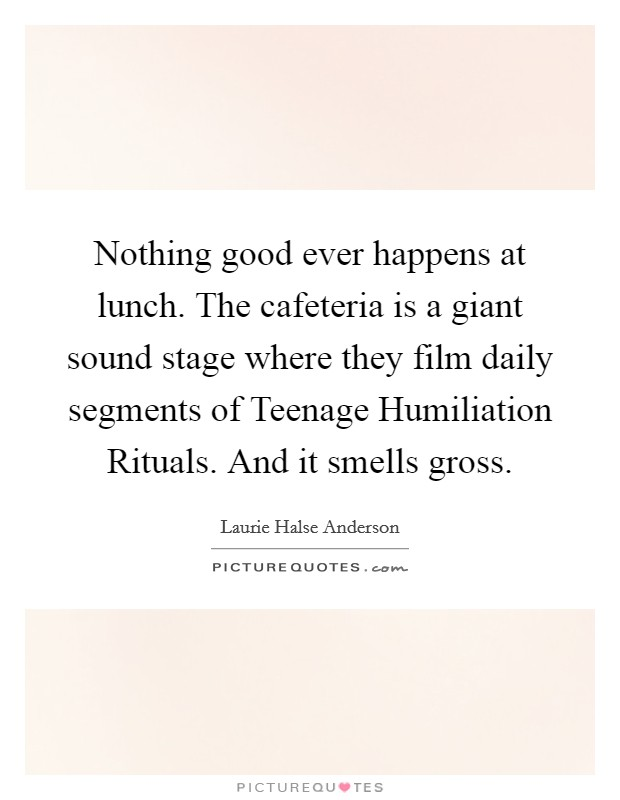 Nothing good ever happens at lunch. The cafeteria is a giant sound stage where they film daily segments of Teenage Humiliation Rituals. And it smells gross Picture Quote #1