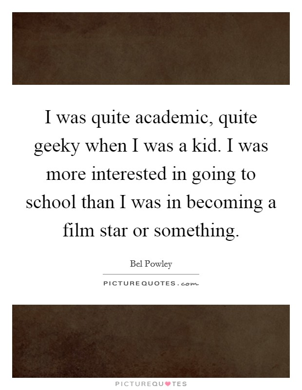 I was quite academic, quite geeky when I was a kid. I was more interested in going to school than I was in becoming a film star or something Picture Quote #1