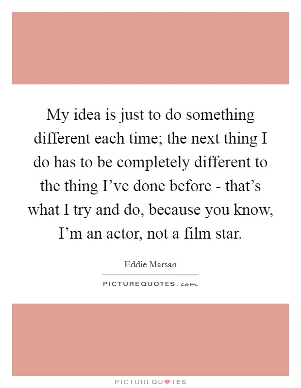 My idea is just to do something different each time; the next thing I do has to be completely different to the thing I've done before - that's what I try and do, because you know, I'm an actor, not a film star Picture Quote #1