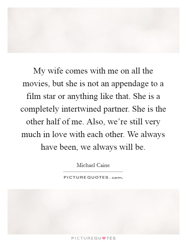 My wife comes with me on all the movies, but she is not an appendage to a film star or anything like that. She is a completely intertwined partner. She is the other half of me. Also, we're still very much in love with each other. We always have been, we always will be Picture Quote #1