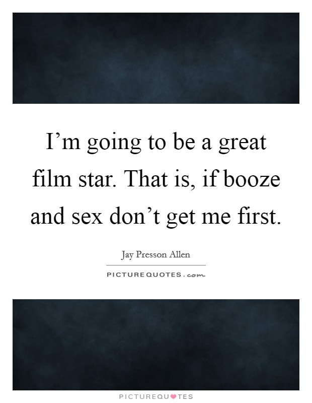 I'm going to be a great film star. That is, if booze and sex don't get me first Picture Quote #1