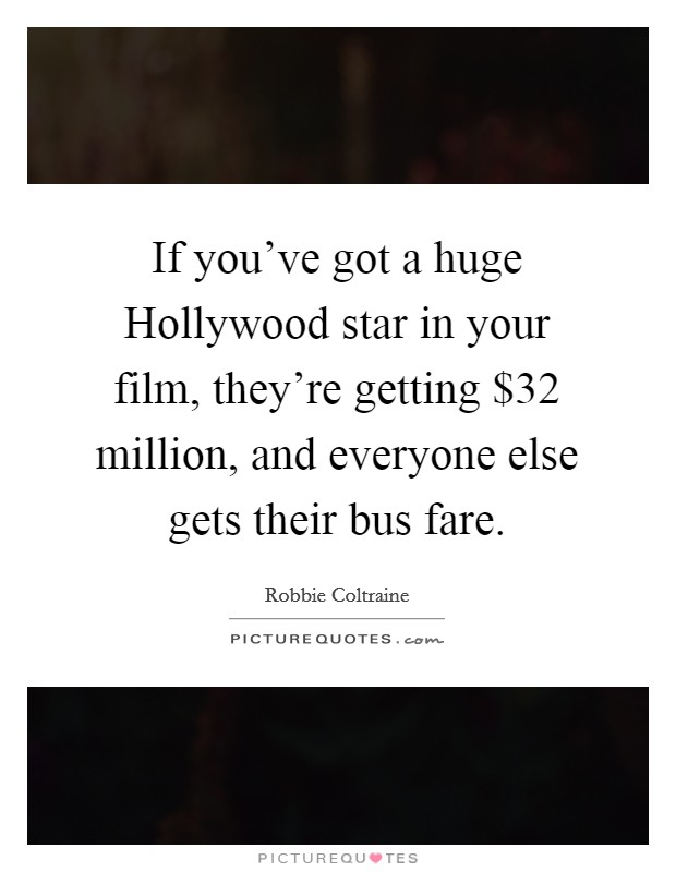 If you've got a huge Hollywood star in your film, they're getting $32 million, and everyone else gets their bus fare Picture Quote #1